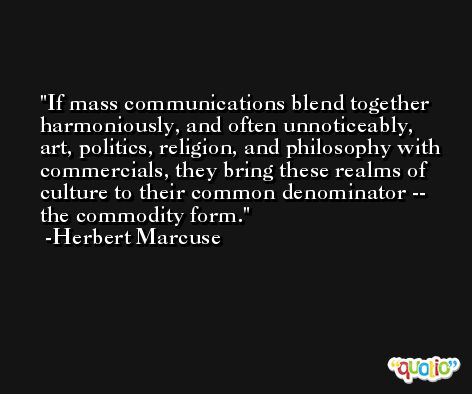If mass communications blend together harmoniously, and often unnoticeably, art, politics, religion, and philosophy with commercials, they bring these realms of culture to their common denominator -- the commodity form. -Herbert Marcuse