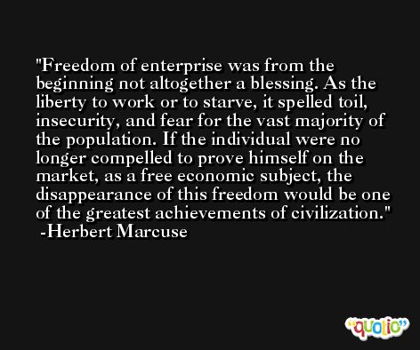 Freedom of enterprise was from the beginning not altogether a blessing. As the liberty to work or to starve, it spelled toil, insecurity, and fear for the vast majority of the population. If the individual were no longer compelled to prove himself on the market, as a free economic subject, the disappearance of this freedom would be one of the greatest achievements of civilization. -Herbert Marcuse