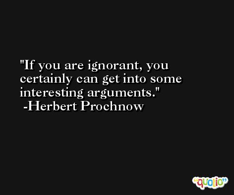 If you are ignorant, you certainly can get into some interesting arguments. -Herbert Prochnow