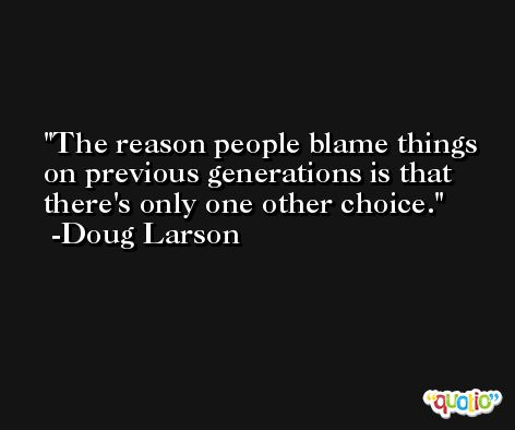 The reason people blame things on previous generations is that there's only one other choice. -Doug Larson