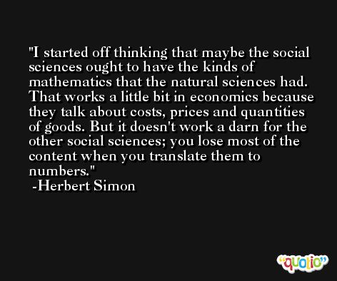 I started off thinking that maybe the social sciences ought to have the kinds of mathematics that the natural sciences had. That works a little bit in economics because they talk about costs, prices and quantities of goods. But it doesn't work a darn for the other social sciences; you lose most of the content when you translate them to numbers. -Herbert Simon