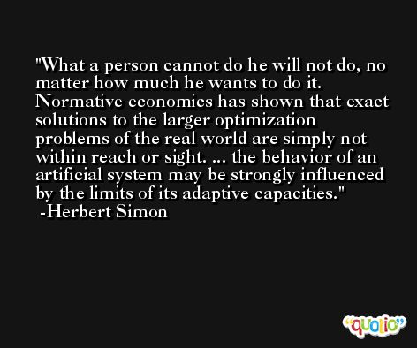 What a person cannot do he will not do, no matter how much he wants to do it. Normative economics has shown that exact solutions to the larger optimization problems of the real world are simply not within reach or sight. ... the behavior of an artificial system may be strongly influenced by the limits of its adaptive capacities. -Herbert Simon