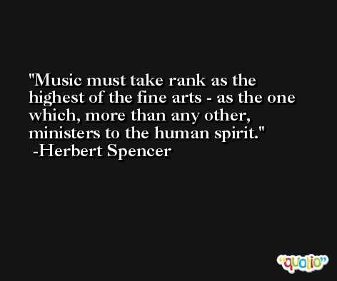 Music must take rank as the highest of the fine arts - as the one which, more than any other, ministers to the human spirit. -Herbert Spencer