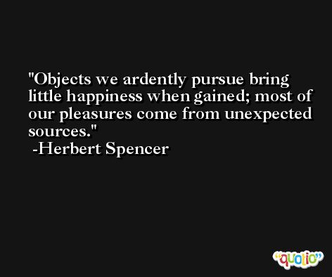 Objects we ardently pursue bring little happiness when gained; most of our pleasures come from unexpected sources. -Herbert Spencer