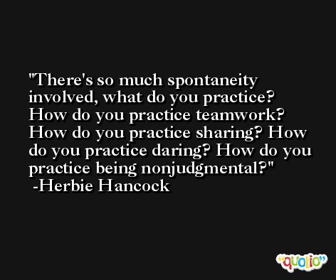There's so much spontaneity involved, what do you practice? How do you practice teamwork? How do you practice sharing? How do you practice daring? How do you practice being nonjudgmental? -Herbie Hancock