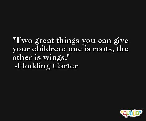 Two great things you can give your children: one is roots, the other is wings. -Hodding Carter