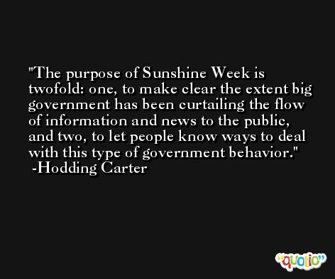 The purpose of Sunshine Week is twofold: one, to make clear the extent big government has been curtailing the flow of information and news to the public, and two, to let people know ways to deal with this type of government behavior. -Hodding Carter
