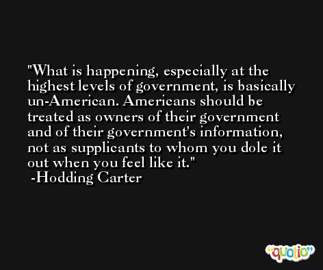 What is happening, especially at the highest levels of government, is basically un-American. Americans should be treated as owners of their government and of their government's information, not as supplicants to whom you dole it out when you feel like it. -Hodding Carter