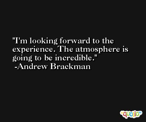 I'm looking forward to the experience. The atmosphere is going to be incredible. -Andrew Brackman