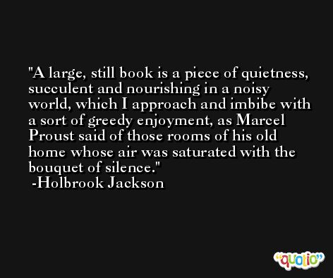 A large, still book is a piece of quietness, succulent and nourishing in a noisy world, which I approach and imbibe with a sort of greedy enjoyment, as Marcel Proust said of those rooms of his old home whose air was saturated with the bouquet of silence. -Holbrook Jackson