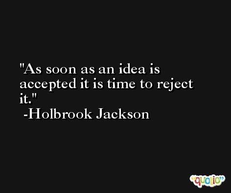 As soon as an idea is accepted it is time to reject it. -Holbrook Jackson