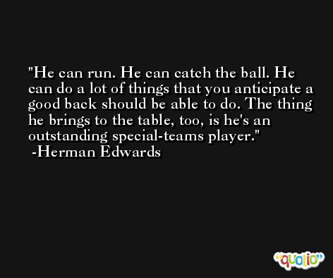 He can run. He can catch the ball. He can do a lot of things that you anticipate a good back should be able to do. The thing he brings to the table, too, is he's an outstanding special-teams player. -Herman Edwards