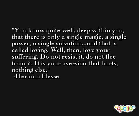 You know quite well, deep within you, that there is only a single magic, a single power, a single salvation...and that is called loving. Well, then, love your suffering. Do not resist it, do not flee from it. It is your aversion that hurts, nothing else. -Herman Hesse