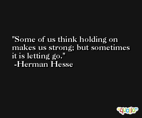 Some of us think holding on makes us strong; but sometimes it is letting go. -Herman Hesse