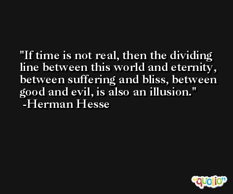If time is not real, then the dividing line between this world and eternity, between suffering and bliss, between good and evil, is also an illusion. -Herman Hesse