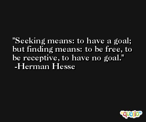 Seeking means: to have a goal; but finding means: to be free, to be receptive, to have no goal. -Herman Hesse