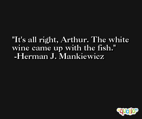 It's all right, Arthur. The white wine came up with the fish. -Herman J. Mankiewicz