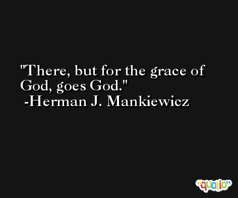 There, but for the grace of God, goes God. -Herman J. Mankiewicz