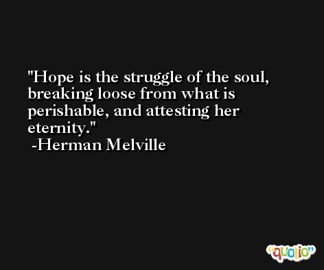 Hope is the struggle of the soul, breaking loose from what is perishable, and attesting her eternity. -Herman Melville