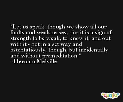 Let us speak, though we show all our faults and weaknesses, -for it is a sign of strength to be weak, to know it, and out with it - not in a set way and ostentatiously, though, but incidentally and without premeditation. -Herman Melville