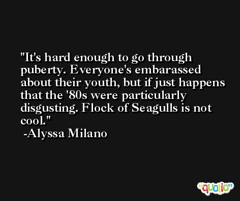 It's hard enough to go through puberty. Everyone's embarassed about their youth, but if just happens that the '80s were particularly disgusting. Flock of Seagulls is not cool. -Alyssa Milano
