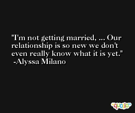 I'm not getting married, ... Our relationship is so new we don't even really know what it is yet. -Alyssa Milano