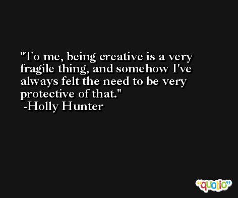 To me, being creative is a very fragile thing, and somehow I've always felt the need to be very protective of that. -Holly Hunter