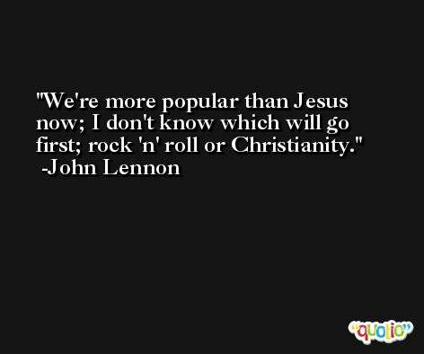We're more popular than Jesus now; I don't know which will go first; rock 'n' roll or Christianity. -John Lennon