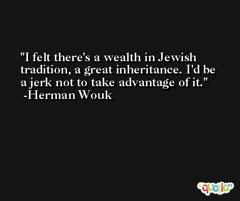 I felt there's a wealth in Jewish tradition, a great inheritance. I'd be a jerk not to take advantage of it. -Herman Wouk
