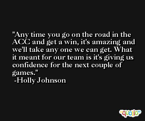 Any time you go on the road in the ACC and get a win, it's amazing and we'll take any one we can get. What it meant for our team is it's giving us confidence for the next couple of games. -Holly Johnson