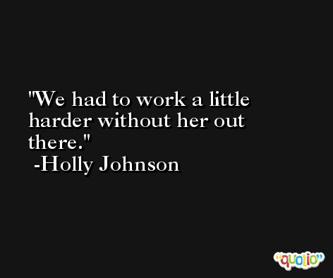 We had to work a little harder without her out there. -Holly Johnson