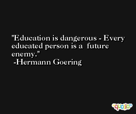 Education is dangerous - Every educated person is a  future enemy. -Hermann Goering
