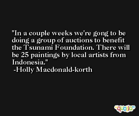 In a couple weeks we're gong to be doing a group of auctions to benefit the Tsunami Foundation. There will be 25 paintings by local artists from Indonesia. -Holly Macdonald-korth