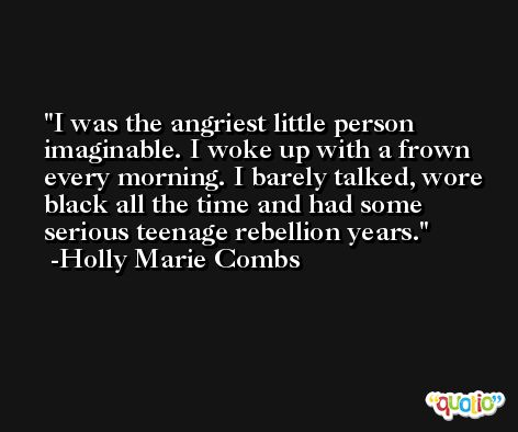 I was the angriest little person imaginable. I woke up with a frown every morning. I barely talked, wore black all the time and had some serious teenage rebellion years. -Holly Marie Combs