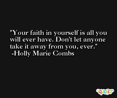 Your faith in yourself is all you will ever have. Don't let anyone take it away from you, ever. -Holly Marie Combs