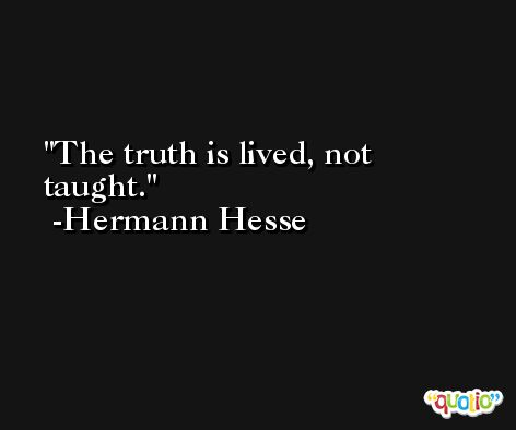 The truth is lived, not taught. -Hermann Hesse