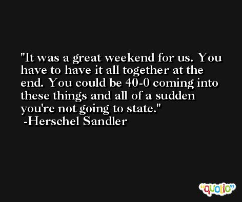 It was a great weekend for us. You have to have it all together at the end. You could be 40-0 coming into these things and all of a sudden you're not going to state. -Herschel Sandler