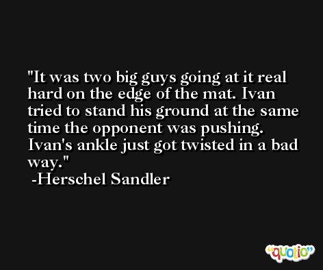 It was two big guys going at it real hard on the edge of the mat. Ivan tried to stand his ground at the same time the opponent was pushing. Ivan's ankle just got twisted in a bad way. -Herschel Sandler