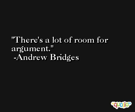 There's a lot of room for argument. -Andrew Bridges