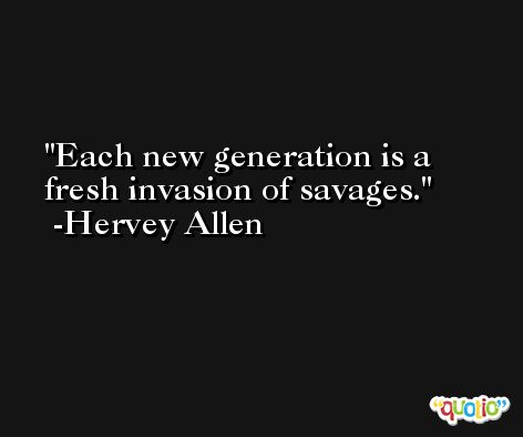 Each new generation is a fresh invasion of savages. -Hervey Allen