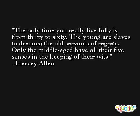 The only time you really live fully is from thirty to sixty. The young are slaves to dreams; the old servants of regrets. Only the middle-aged have all their five senses in the keeping of their wits. -Hervey Allen