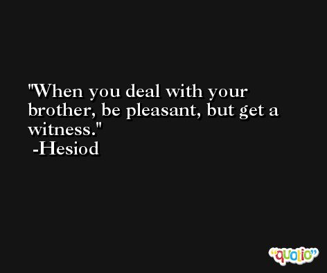 When you deal with your brother, be pleasant, but get a witness. -Hesiod