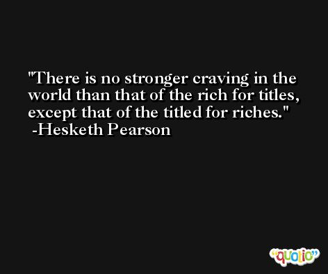 There is no stronger craving in the world than that of the rich for titles, except that of the titled for riches. -Hesketh Pearson