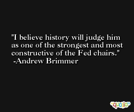 I believe history will judge him as one of the strongest and most constructive of the Fed chairs. -Andrew Brimmer