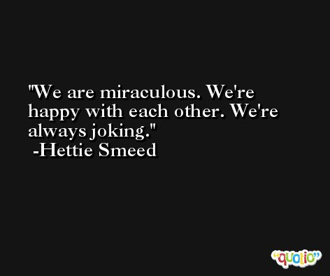 We are miraculous. We're happy with each other. We're always joking. -Hettie Smeed