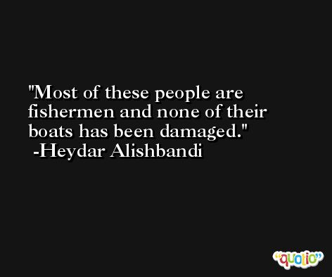 Most of these people are fishermen and none of their boats has been damaged. -Heydar Alishbandi
