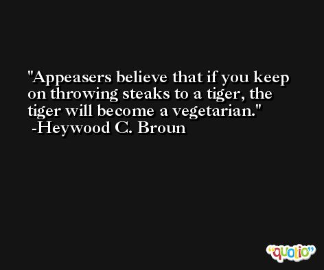 Appeasers believe that if you keep on throwing steaks to a tiger, the tiger will become a vegetarian. -Heywood C. Broun