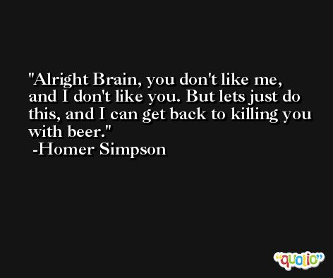 Alright Brain, you don't like me, and I don't like you. But lets just do this, and I can get back to killing you with beer. -Homer Simpson