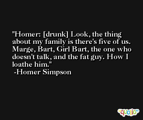 Homer: [drunk] Look, the thing about my family is there's five of us. Marge, Bart, Girl Bart, the one who doesn't talk, and the fat guy. How I loathe him. -Homer Simpson