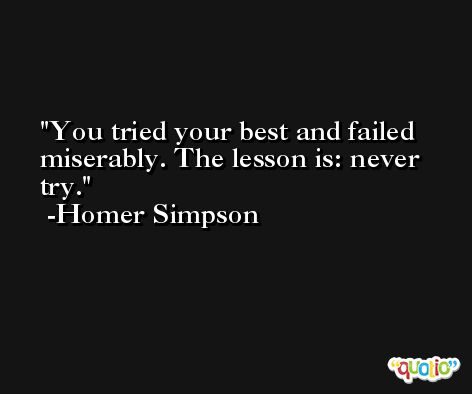You tried your best and failed miserably. The lesson is: never try. -Homer Simpson